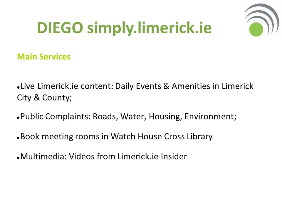 Main Services Live Limerick.ie content: Daily Events & Amenities in Limerick City & County; Public Complaints: Roads, Water, Housing, Environment; Book meeting rooms in Watch House Cross Library Multimedia: Videos from Limerick.ie Insider DIEGO simply.limerick.ie