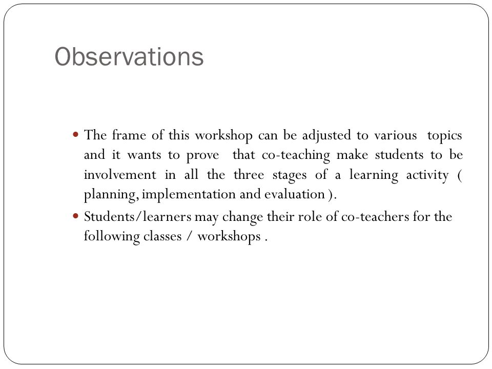 Observations The frame of this workshop can be adjusted to various topics and it wants to prove that co-teaching make students to be involvement in al