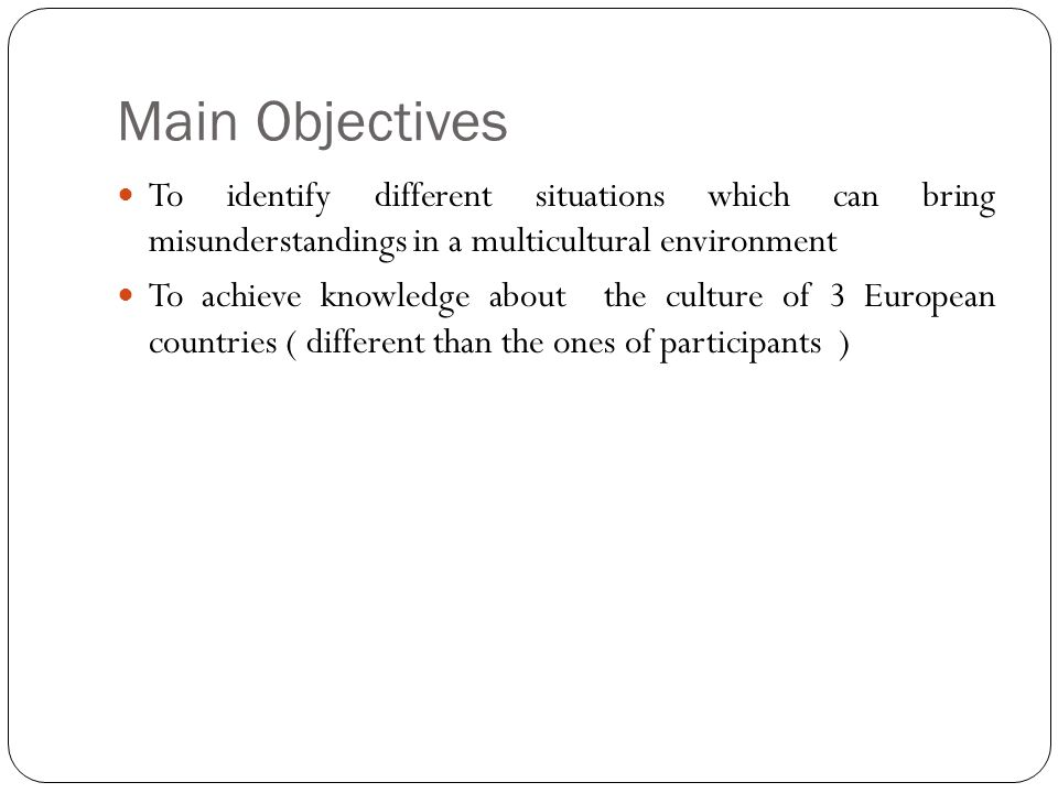 Main Objectives To identify different situations which can bring misunderstandings in a multicultural environment To achieve knowledge about the cultu