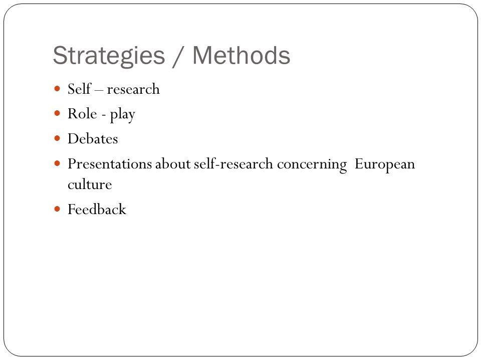 Strategies / Methods Self – research Role - play Debates Presentations about self-research concerning European culture Feedback