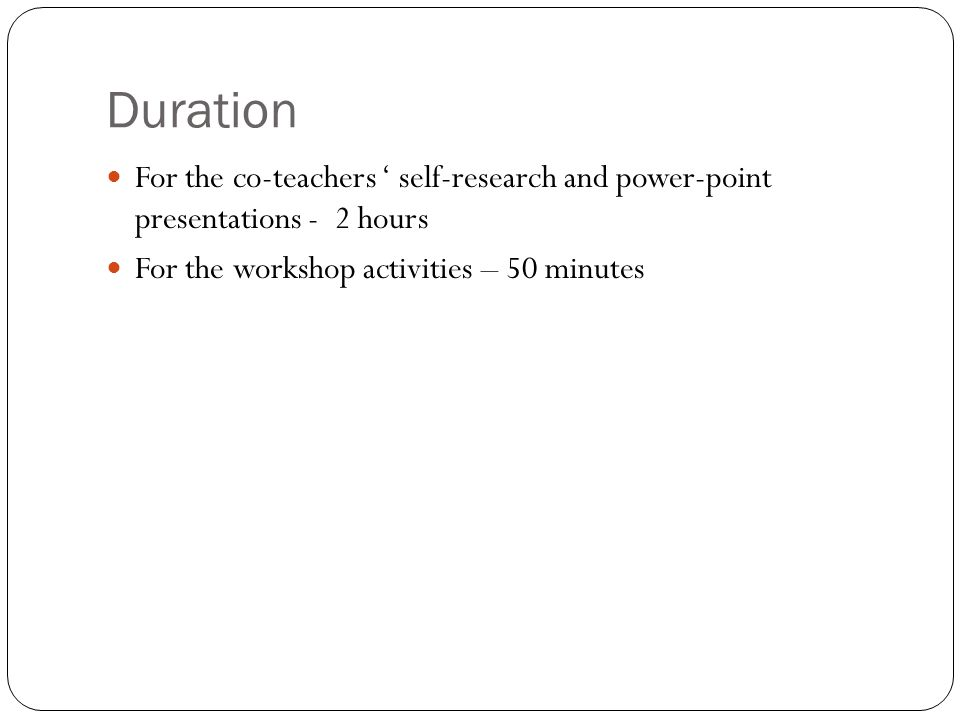 Duration For the co-teachers ' self-research and power-point presentations - 2 hours For the workshop activities – 50 minutes