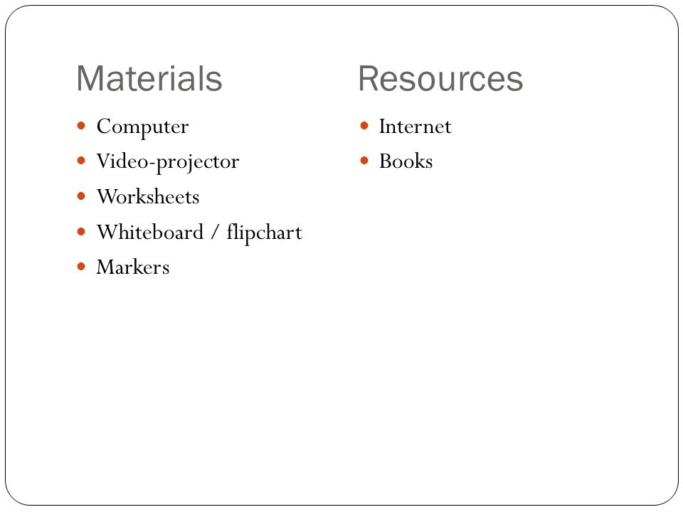 Materials Resources Computer Video-projector Worksheets Whiteboard / flipchart Markers Internet Books