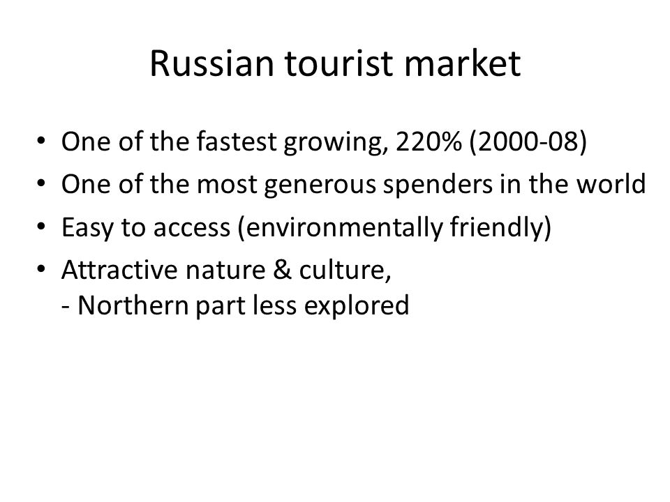 Russian tourist market One of the fastest growing, 220% (2000-08) One of the most generous spenders in the world Easy to access (environmentally frien