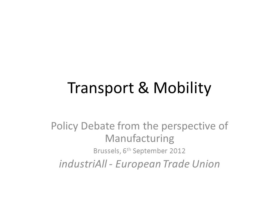 Transport & Mobility Policy Debate from the perspective of Manufacturing Brussels, 6 th September 2012 industriAll - European Trade Union