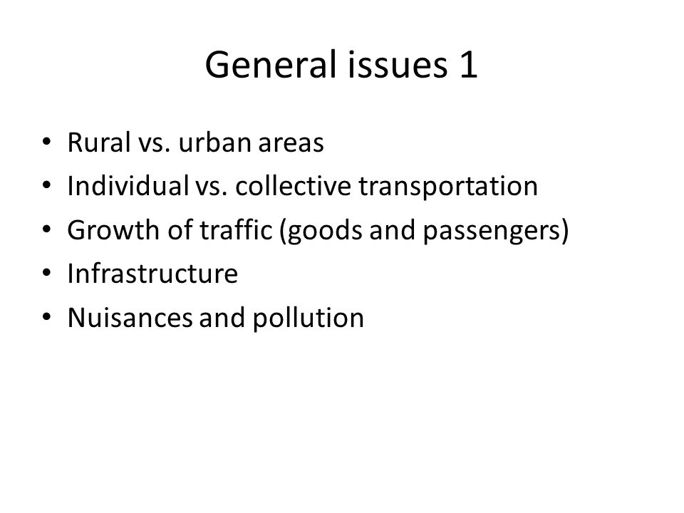 General issues 1 Rural vs. urban areas Individual vs. collective transportation Growth of traffic (goods and passengers) Infrastructure Nuisances and