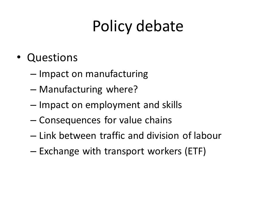 Policy debate Questions – Impact on manufacturing – Manufacturing where? – Impact on employment and skills – Consequences for value chains – Link betw