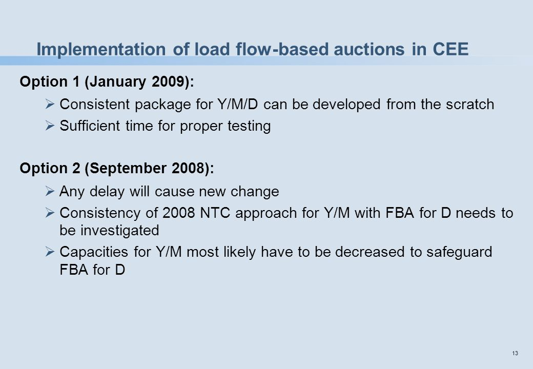 13 Implementation of load flow-based auctions in CEE Option 1 (January 2009):  Consistent package for Y/M/D can be developed from the scratch  Sufficient time for proper testing Option 2 (September 2008):  Any delay will cause new change  Consistency of 2008 NTC approach for Y/M with FBA for D needs to be investigated  Capacities for Y/M most likely have to be decreased to safeguard FBA for D