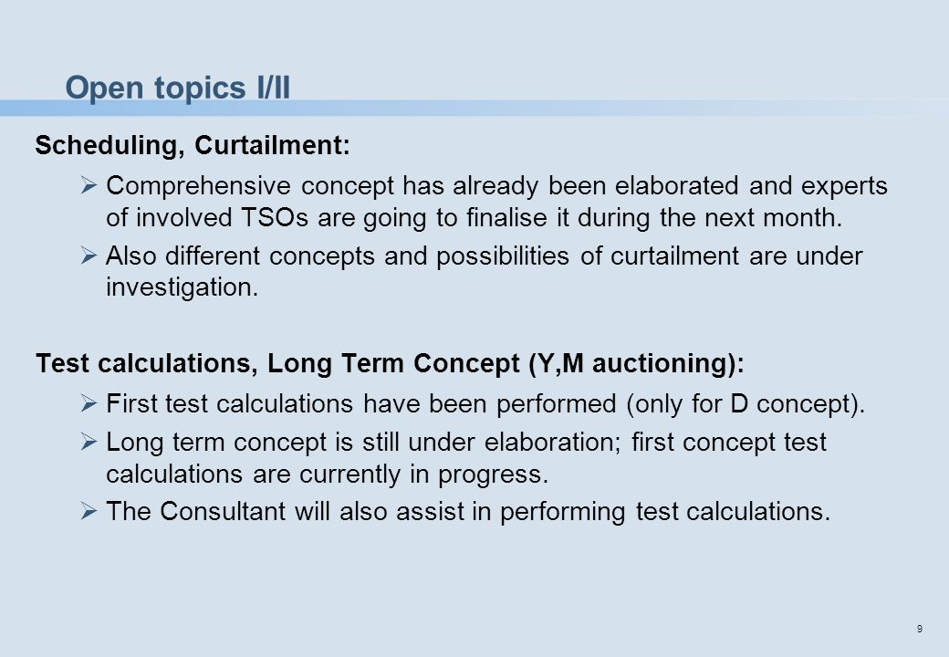 9 Open topics I/II Scheduling, Curtailment:  Comprehensive concept has already been elaborated and experts of involved TSOs are going to finalise it during the next month.