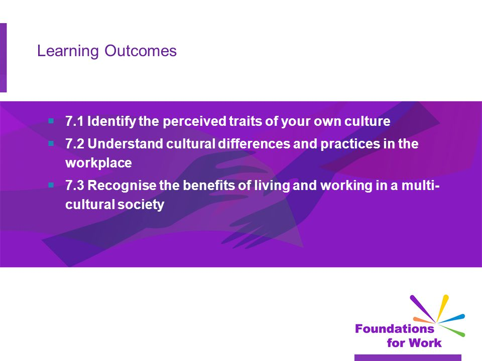 Learning Outcomes  7.1 Identify the perceived traits of your own culture  7.2 Understand cultural differences and practices in the workplace  7.3 Recognise the benefits of living and working in a multi- cultural society
