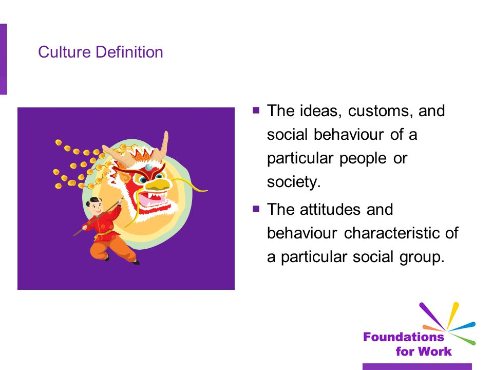 Culture Definition  The ideas, customs, and social behaviour of a particular people or society.
