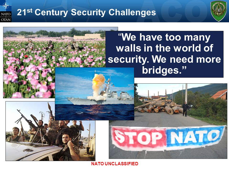 "21 st Century Security Challenges ""We have too many walls in the world of security. We need more bridges."" NATO UNCLASSIFIED"