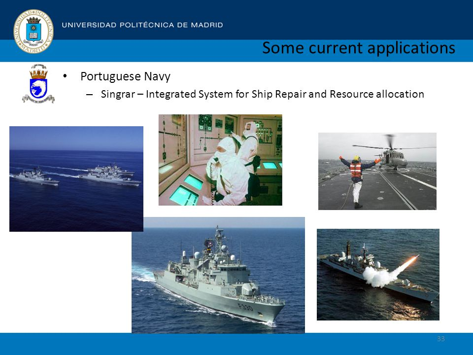 Some current applications Portuguese Navy – Singrar – Integrated System for Ship Repair and Resource allocation 33