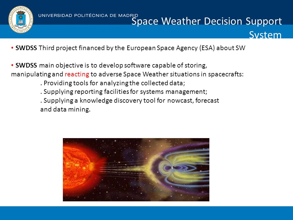 Space Weather Decision Support System SWDSS Third project financed by the European Space Agency (ESA) about SW SWDSS main objective is to develop software capable of storing, manipulating and reacting to adverse Space Weather situations in spacecrafts:.