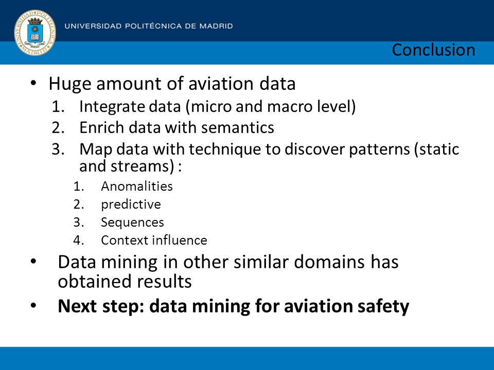 Conclusion Huge amount of aviation data 1.Integrate data (micro and macro level) 2.Enrich data with semantics 3.Map data with technique to discover patterns (static and streams) : 1.Anomalities 2.predictive 3.Sequences 4.Context influence Data mining in other similar domains has obtained results Next step: data mining for aviation safety