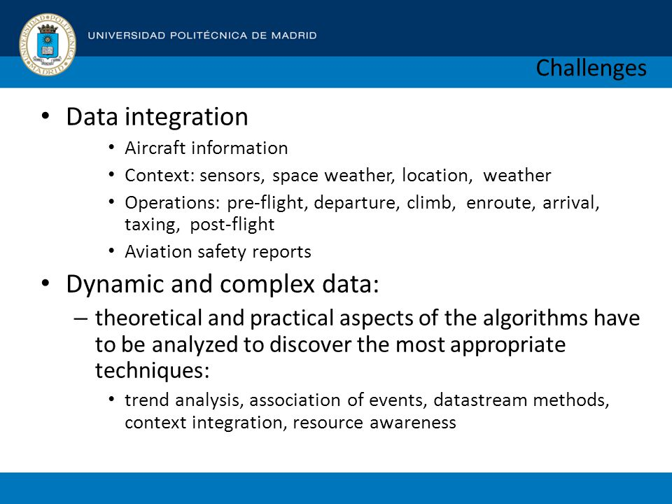 Challenges Data integration Aircraft information Context: sensors, space weather, location, weather Operations: pre-flight, departure, climb, enroute, arrival, taxing, post-flight Aviation safety reports Dynamic and complex data: – theoretical and practical aspects of the algorithms have to be analyzed to discover the most appropriate techniques: trend analysis, association of events, datastream methods, context integration, resource awareness