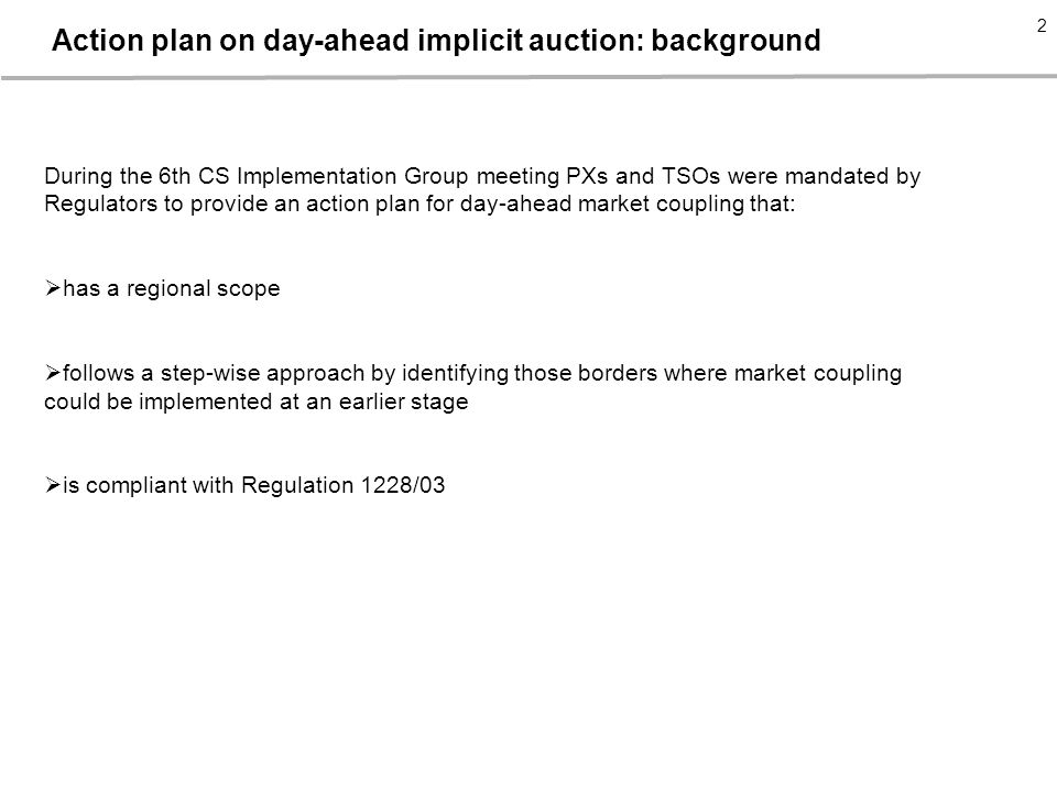- 2 - 2 2 Action plan on day-ahead implicit auction: background During the 6th CS Implementation Group meeting PXs and TSOs were mandated by Regulators to provide an action plan for day-ahead market coupling that:  has a regional scope  follows a step-wise approach by identifying those borders where market coupling could be implemented at an earlier stage  is compliant with Regulation 1228/03