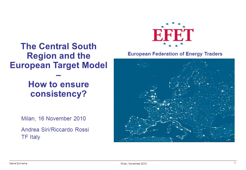 Name Surname Milan, November 2010 European Federation of Energy Traders 1 The Central South Region and the European Target Model – How to ensure consi