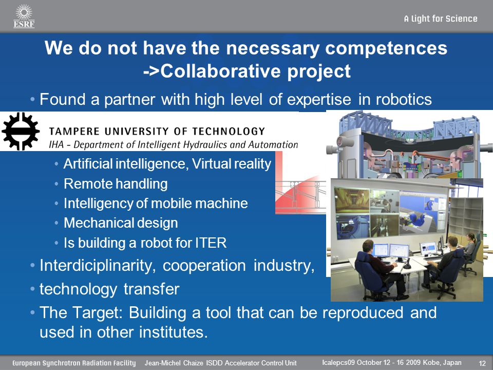 We do not have the necessary competences ->Collaborative project Found a partner with high level of expertise in robotics Artificial intelligence, Virtual reality Remote handling Intelligency of mobile machine Mechanical design Is building a robot for ITER Interdiciplinarity, cooperation industry, technology transfer The Target: Building a tool that can be reproduced and used in other institutes.