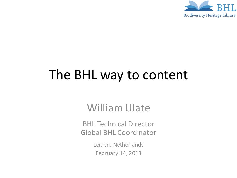 The BHL way to content William Ulate BHL Technical Director Global BHL Coordinator Leiden, Netherlands February 14, 2013