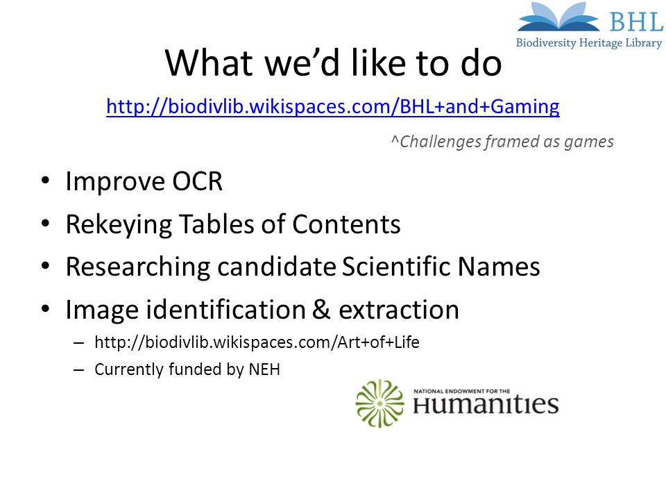 What we'd like to do   Improve OCR Rekeying Tables of Contents Researching candidate Scientific Names Image identification & extraction –   – Currently funded by NEH ^Challenges framed as games