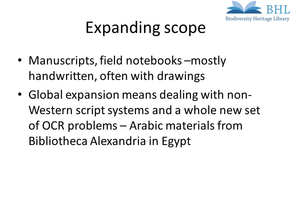 Expanding scope Manuscripts, field notebooks –mostly handwritten, often with drawings Global expansion means dealing with non- Western script systems and a whole new set of OCR problems – Arabic materials from Bibliotheca Alexandria in Egypt