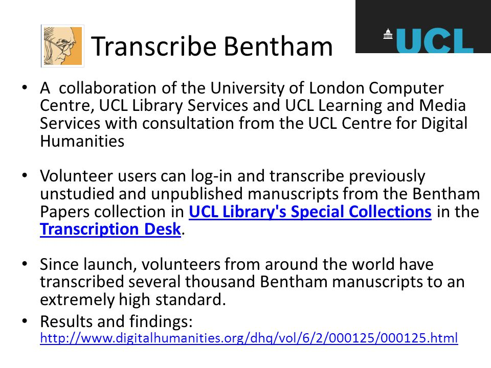 Transcribe Bentham A collaboration of the University of London Computer Centre, UCL Library Services and UCL Learning and Media Services with consultation from the UCL Centre for Digital Humanities Volunteer users can log-in and transcribe previously unstudied and unpublished manuscripts from the Bentham Papers collection in UCL Library s Special Collections in the Transcription Desk.UCL Library s Special Collections Transcription Desk Since launch, volunteers from around the world have transcribed several thousand Bentham manuscripts to an extremely high standard.