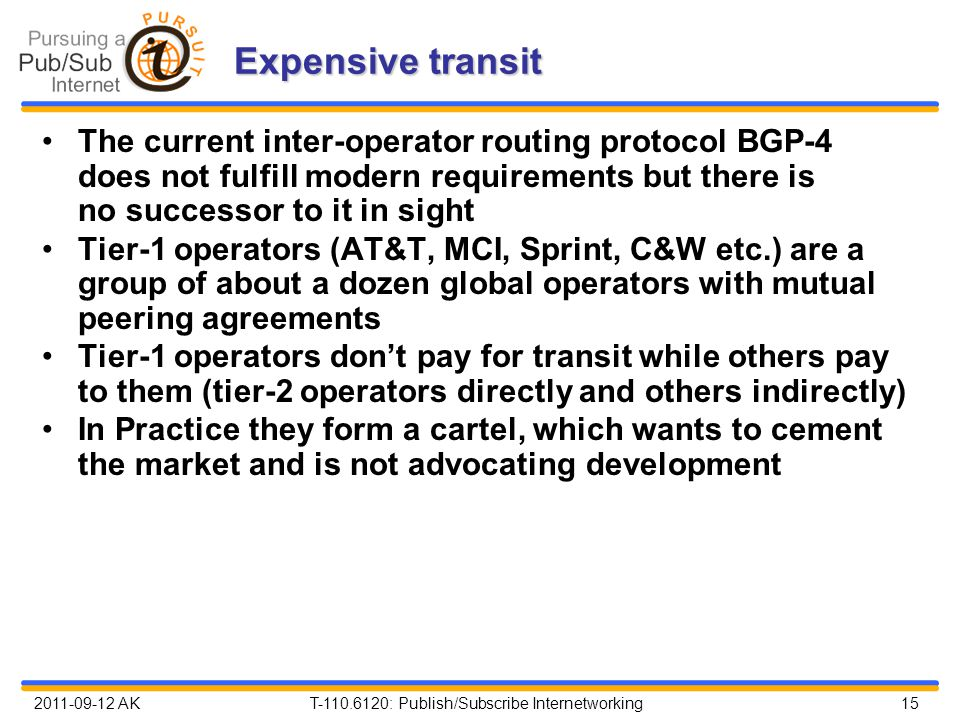 2011-09-12 AK T-110.6120: Publish/Subscribe Internetworking 15 Expensive transit The current inter-operator routing protocol BGP-4 does not fulfill modern requirements but there is no successor to it in sight Tier-1 operators (AT&T, MCI, Sprint, C&W etc.) are a group of about a dozen global operators with mutual peering agreements Tier-1 operators don't pay for transit while others pay to them (tier-2 operators directly and others indirectly) In Practice they form a cartel, which wants to cement the market and is not advocating development