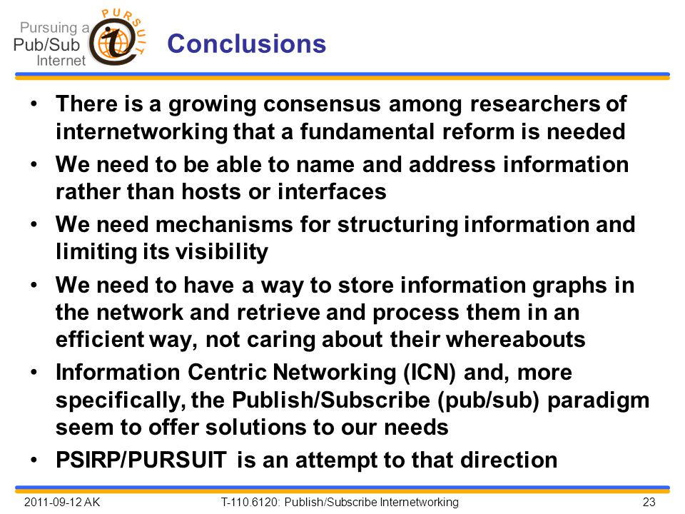 2011-09-12 AK T-110.6120: Publish/Subscribe Internetworking 23 Conclusions There is a growing consensus among researchers of internetworking that a fundamental reform is needed We need to be able to name and address information rather than hosts or interfaces We need mechanisms for structuring information and limiting its visibility We need to have a way to store information graphs in the network and retrieve and process them in an efficient way, not caring about their whereabouts Information Centric Networking (ICN) and, more specifically, the Publish/Subscribe (pub/sub) paradigm seem to offer solutions to our needs PSIRP/PURSUIT is an attempt to that direction