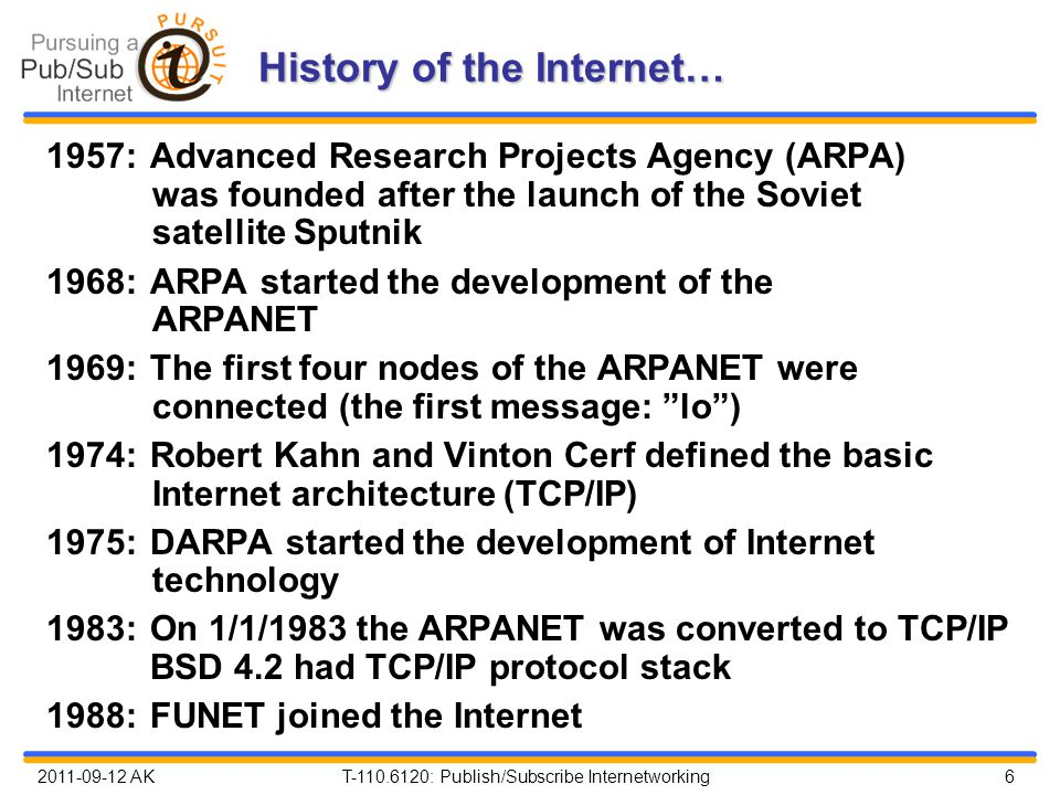 2011-09-12 AK T-110.6120: Publish/Subscribe Internetworking 6 History of the Internet… 1957:Advanced Research Projects Agency (ARPA) was founded after the launch of the Soviet satellite Sputnik 1968:ARPA started the development of the ARPANET 1969:The first four nodes of the ARPANET were connected (the first message: lo ) 1974:Robert Kahn and Vinton Cerf defined the basic Internet architecture (TCP/IP) 1975:DARPA started the development of Internet technology 1983:On 1/1/1983 the ARPANET was converted to TCP/IP BSD 4.2 had TCP/IP protocol stack 1988:FUNET joined the Internet