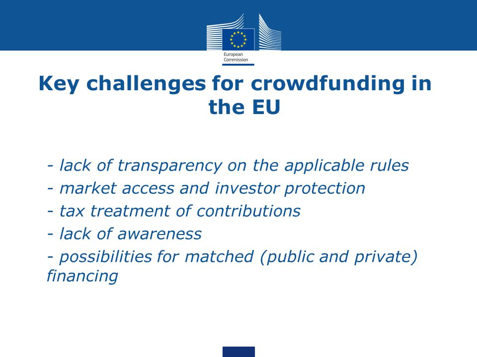 Key challenges for crowdfunding in the EU - lack of transparency on the applicable rules - market access and investor protection - tax treatment of contributions - lack of awareness - possibilities for matched (public and private) financing