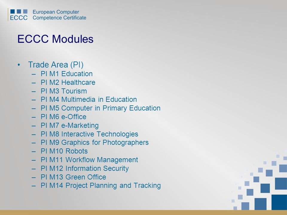 ECCC Modules Trade Area (PI) –PI M1 Education –PI M2 Healthcare –PI M3 Tourism –PI M4 Multimedia in Education –PI M5 Computer in Primary Education –PI M6 e-Office –PI M7 e-Marketing –PI M8 Interactive Technologies –PI M9 Graphics for Photographers –PI M10 Robots –PI M11 Workflow Management –PI M12 Information Security –PI M13 Green Office –PI M14 Project Planning and Tracking