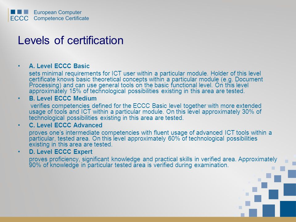 Levels of certification A. Level ECCC Basic sets minimal requirements for ICT user within a particular module. Holder of this level certificate knows