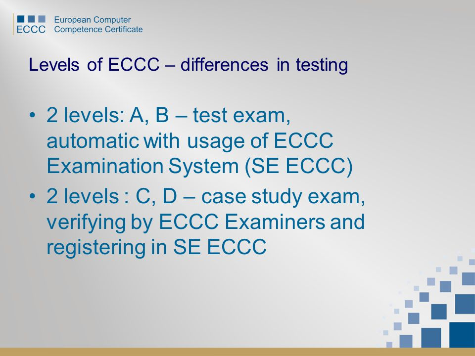 Levels of ECCC – differences in testing 2 levels: A, B – test exam, automatic with usage of ECCC Examination System (SE ECCC) 2 levels : C, D – case s