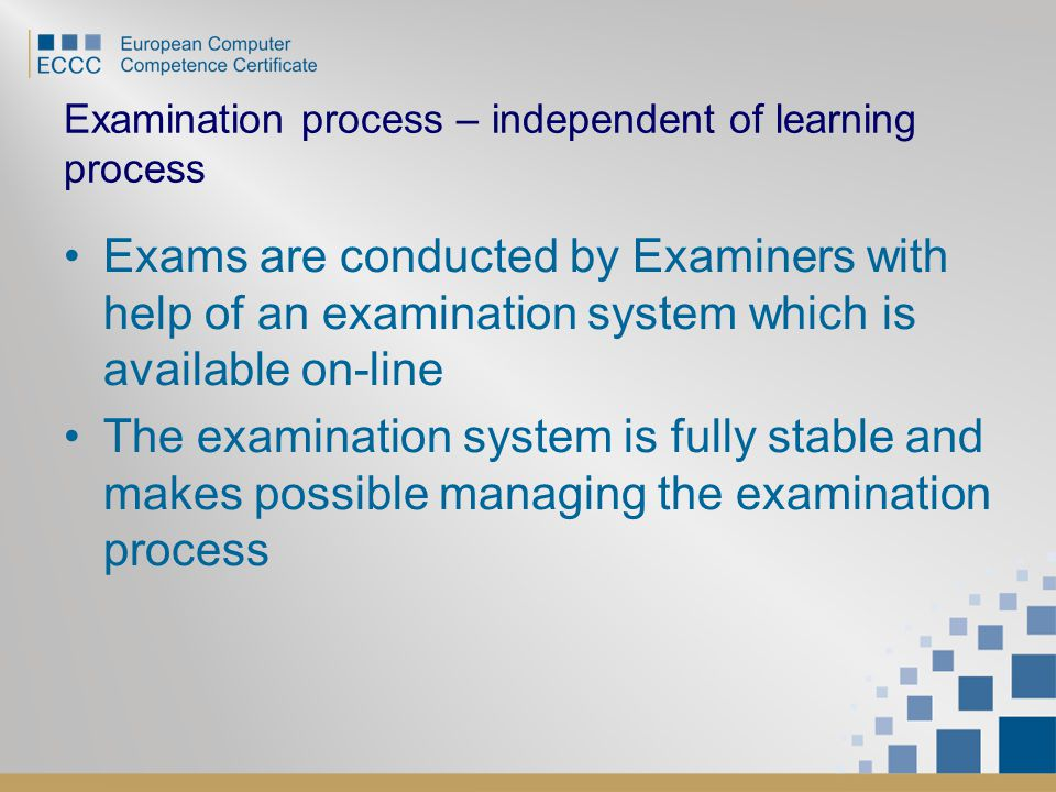 Examination process – independent of learning process Exams are conducted by Examiners with help of an examination system which is available on-line The examination system is fully stable and makes possible managing the examination process