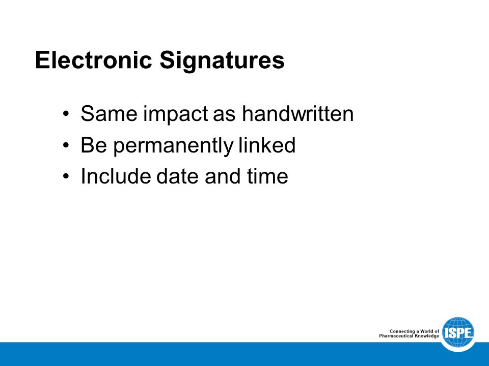 Electronic Signatures Same impact as handwritten Be permanently linked Include date and time