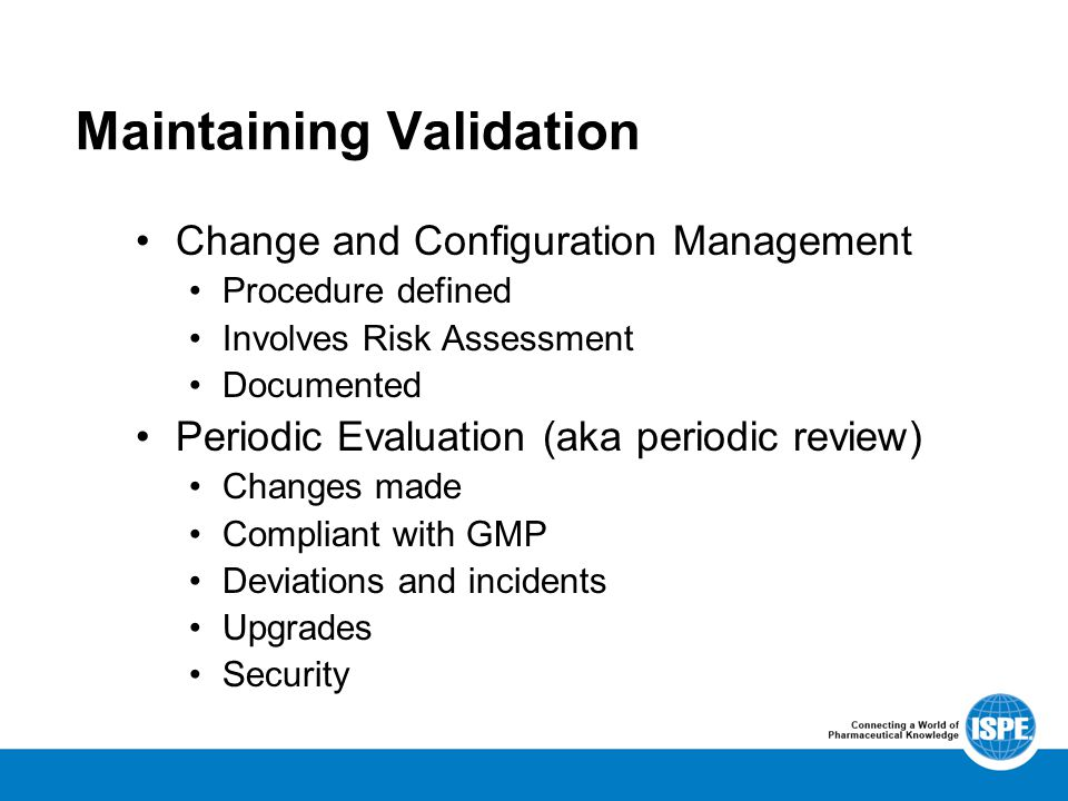 Maintaining Validation Change and Configuration Management Procedure defined Involves Risk Assessment Documented Periodic Evaluation (aka periodic review) Changes made Compliant with GMP Deviations and incidents Upgrades Security
