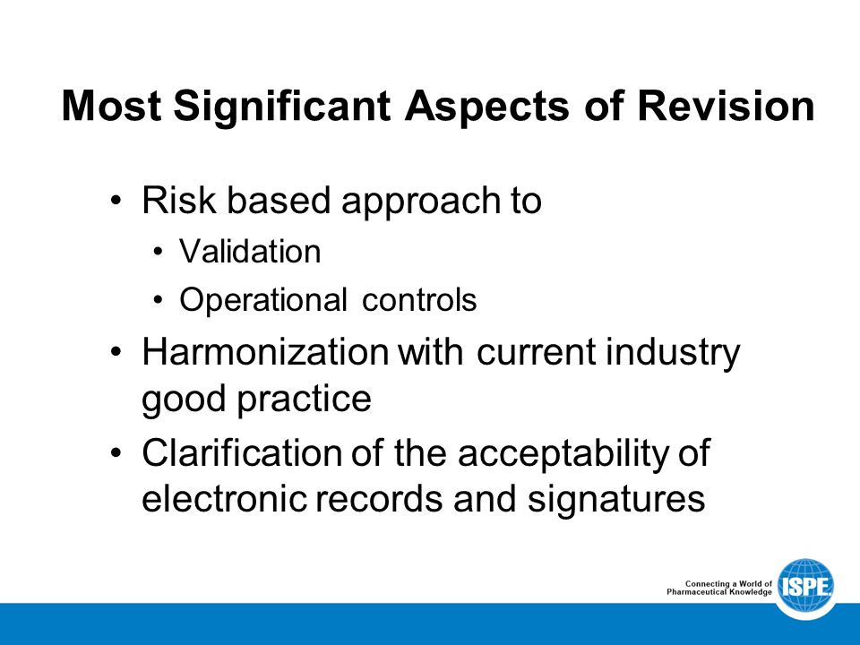 Most Significant Aspects of Revision Risk based approach to Validation Operational controls Harmonization with current industry good practice Clarification of the acceptability of electronic records and signatures
