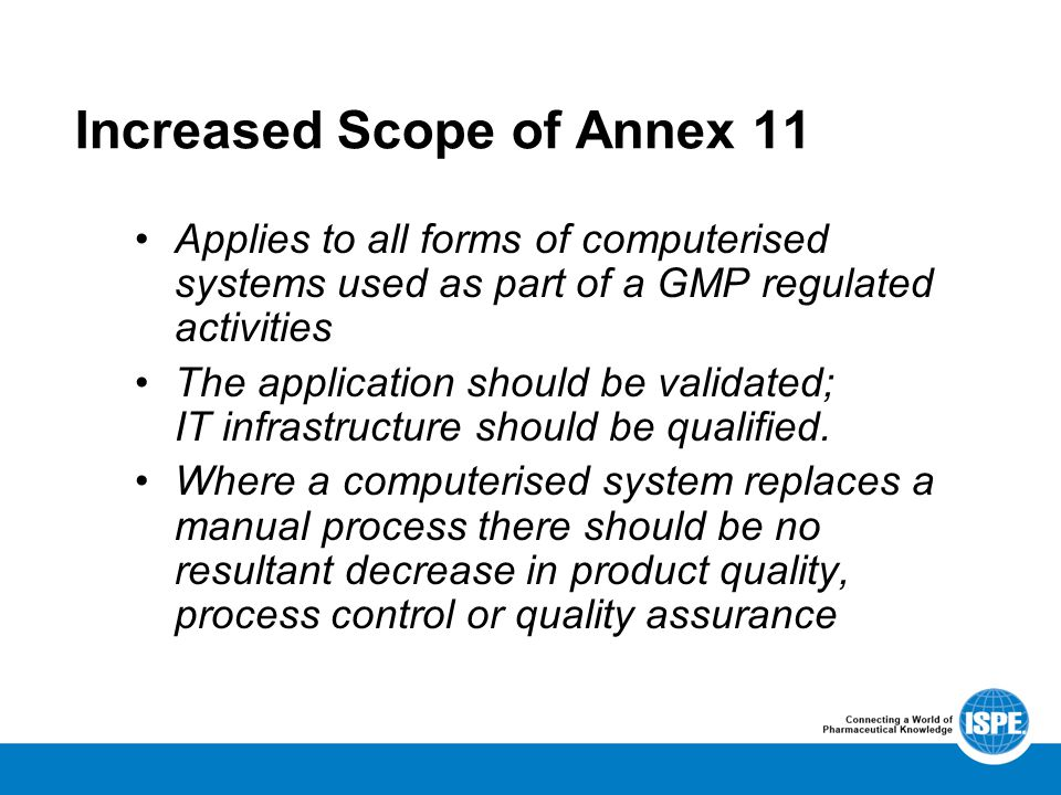 Increased Scope of Annex 11 Applies to all forms of computerised systems used as part of a GMP regulated activities The application should be validated; IT infrastructure should be qualified.