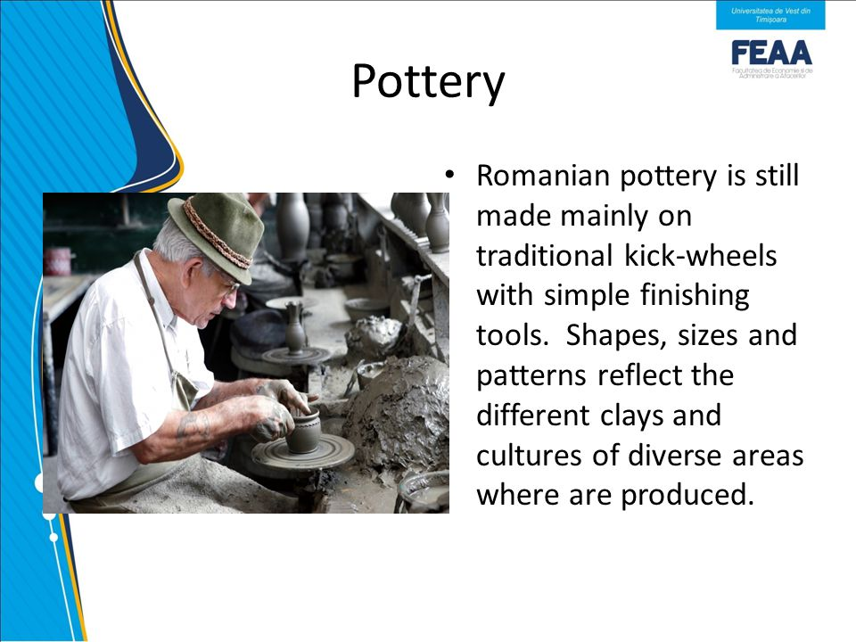 Pottery Romanian pottery is still made mainly on traditional kick-wheels with simple finishing tools.