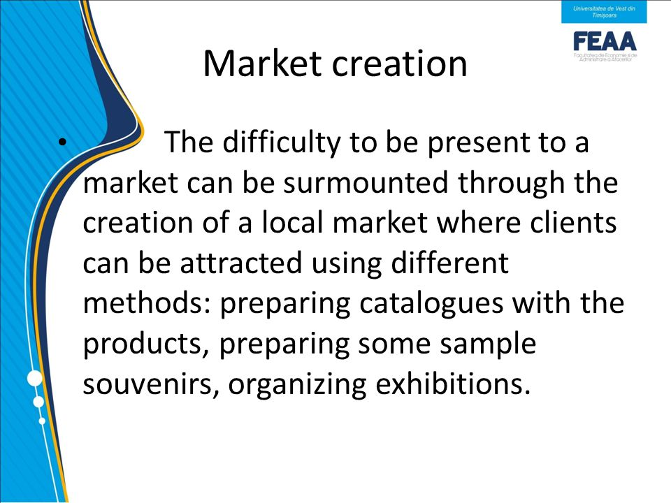 Market creation The difficulty to be present to a market can be surmounted through the creation of a local market where clients can be attracted using different methods: preparing catalogues with the products, preparing some sample souvenirs, organizing exhibitions.