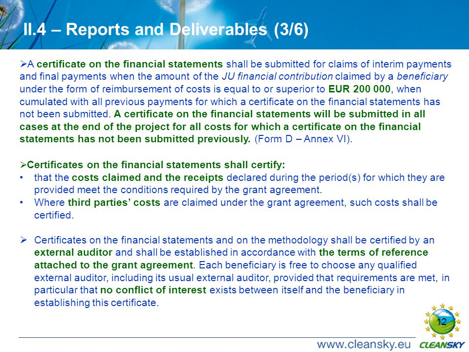 12 II.4 – Reports and Deliverables (3/6)  A certificate on the financial statements shall be submitted for claims of interim payments and final payments when the amount of the JU financial contribution claimed by a beneficiary under the form of reimbursement of costs is equal to or superior to EUR 200 000, when cumulated with all previous payments for which a certificate on the financial statements has not been submitted.
