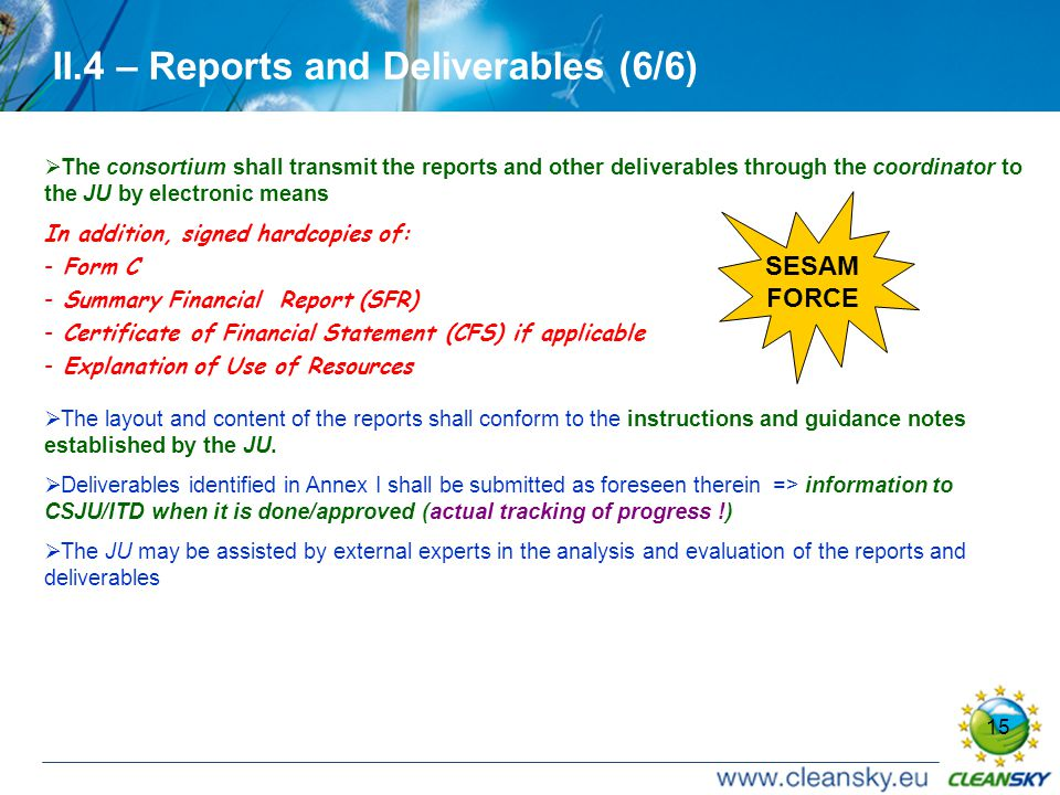 15 II.4 – Reports and Deliverables (6/6)  The consortium shall transmit the reports and other deliverables through the coordinator to the JU by electronic means In addition, signed hardcopies of: - Form C - Summary Financial Report (SFR) - Certificate of Financial Statement (CFS) if applicable - Explanation of Use of Resources  The layout and content of the reports shall conform to the instructions and guidance notes established by the JU.