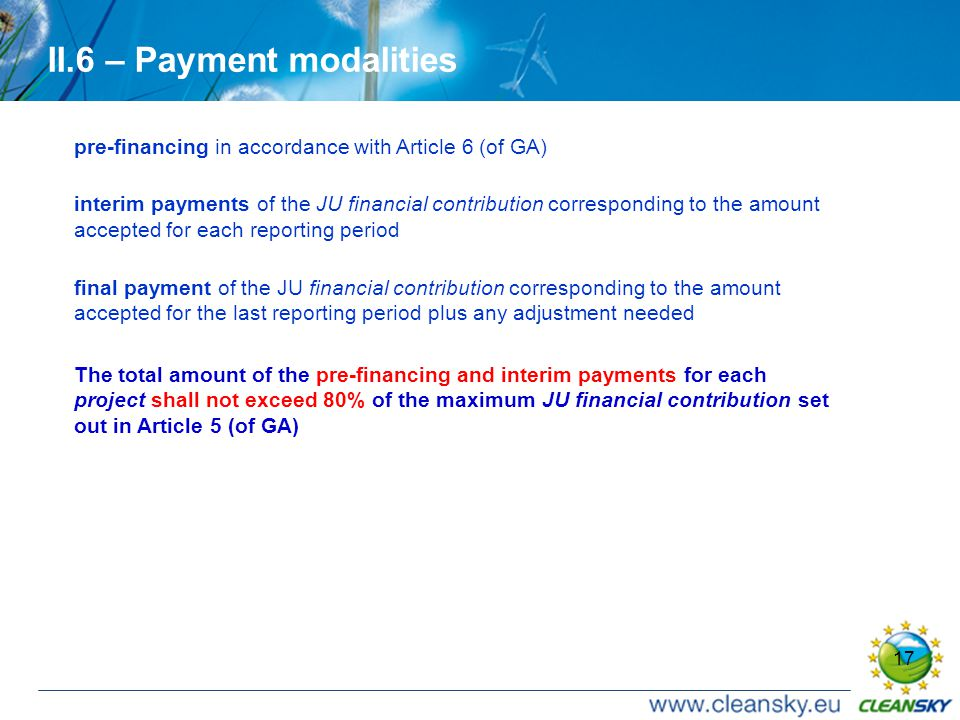 17 II.6 – Payment modalities pre-financing in accordance with Article 6 (of GA) interim payments of the JU financial contribution corresponding to the amount accepted for each reporting period final payment of the JU financial contribution corresponding to the amount accepted for the last reporting period plus any adjustment needed The total amount of the pre-financing and interim payments for each project shall not exceed 80% of the maximum JU financial contribution set out in Article 5 (of GA)