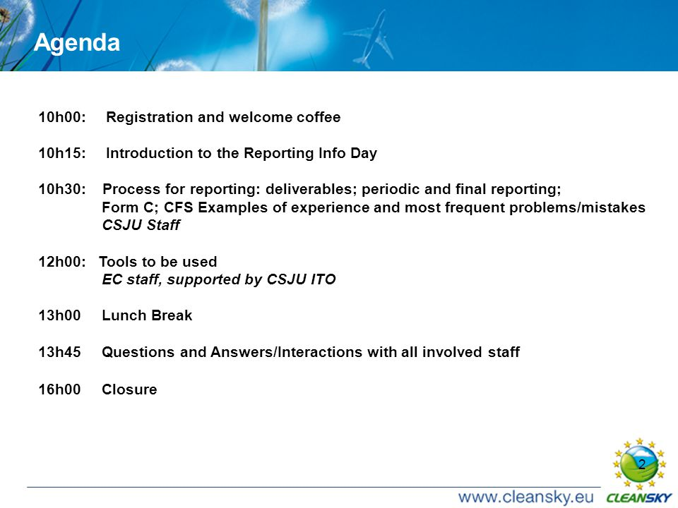 2 Agenda 10h00: Registration and welcome coffee 10h15: Introduction to the Reporting Info Day 10h30: Process for reporting: deliverables; periodic and final reporting; Form C; CFS Examples of experience and most frequent problems/mistakes CSJU Staff 12h00: Tools to be used EC staff, supported by CSJU ITO 13h00 Lunch Break 13h45 Questions and Answers/Interactions with all involved staff 16h00 Closure