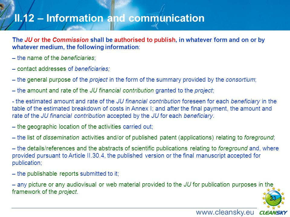23 II.12 – Information and communication The JU or the Commission shall be authorised to publish, in whatever form and on or by whatever medium, the following information: – the name of the beneficiaries; – contact addresses of beneficiaries; – the general purpose of the project in the form of the summary provided by the consortium; – the amount and rate of the JU financial contribution granted to the project; - the estimated amount and rate of the JU financial contribution foreseen for each beneficiary in the table of the estimated breakdown of costs in Annex I; and after the final payment, the amount and rate of the JU financial contribution accepted by the JU for each beneficiary.