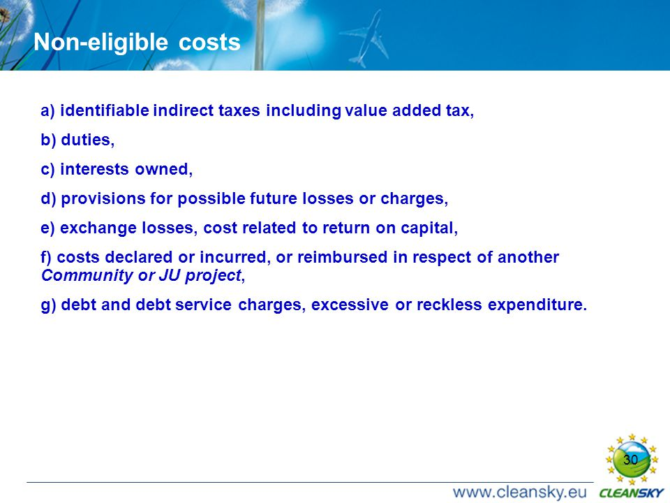 30 Non-eligible costs a) identifiable indirect taxes including value added tax, b) duties, c) interests owned, d) provisions for possible future losses or charges, e) exchange losses, cost related to return on capital, f) costs declared or incurred, or reimbursed in respect of another Community or JU project, g) debt and debt service charges, excessive or reckless expenditure.