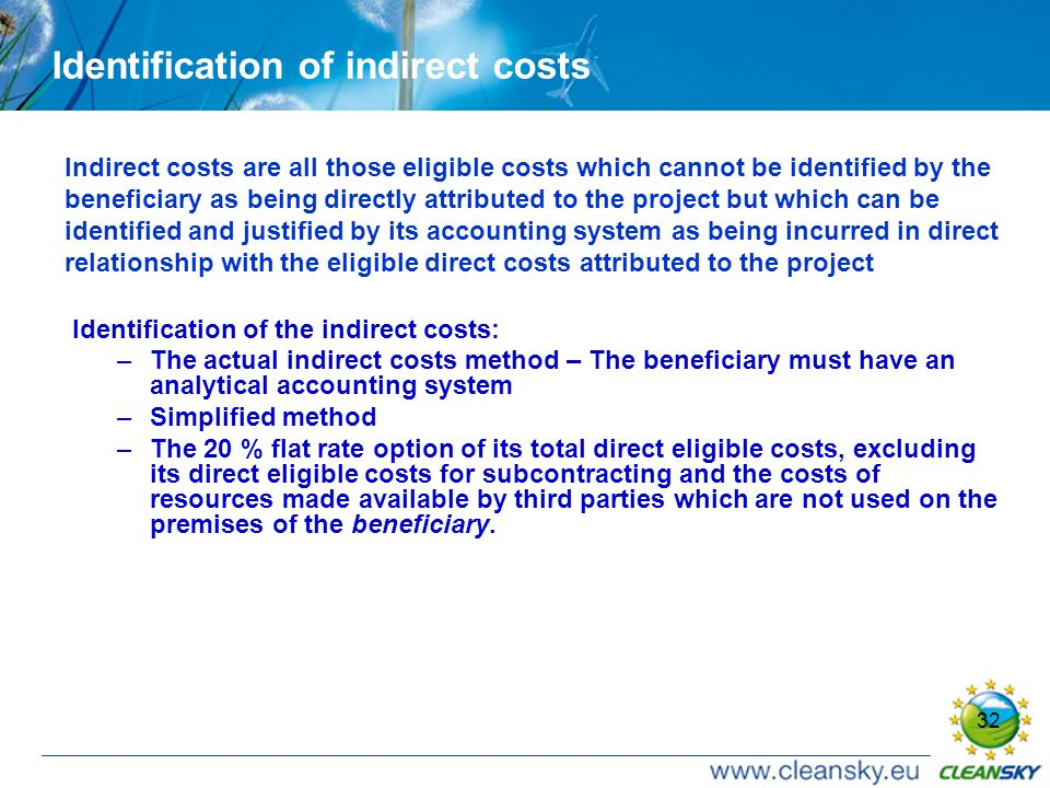 32 Identification of indirect costs Indirect costs are all those eligible costs which cannot be identified by the beneficiary as being directly attributed to the project but which can be identified and justified by its accounting system as being incurred in direct relationship with the eligible direct costs attributed to the project Identification of the indirect costs: –The actual indirect costs method – The beneficiary must have an analytical accounting system –Simplified method –The 20 % flat rate option of its total direct eligible costs, excluding its direct eligible costs for subcontracting and the costs of resources made available by third parties which are not used on the premises of the beneficiary.