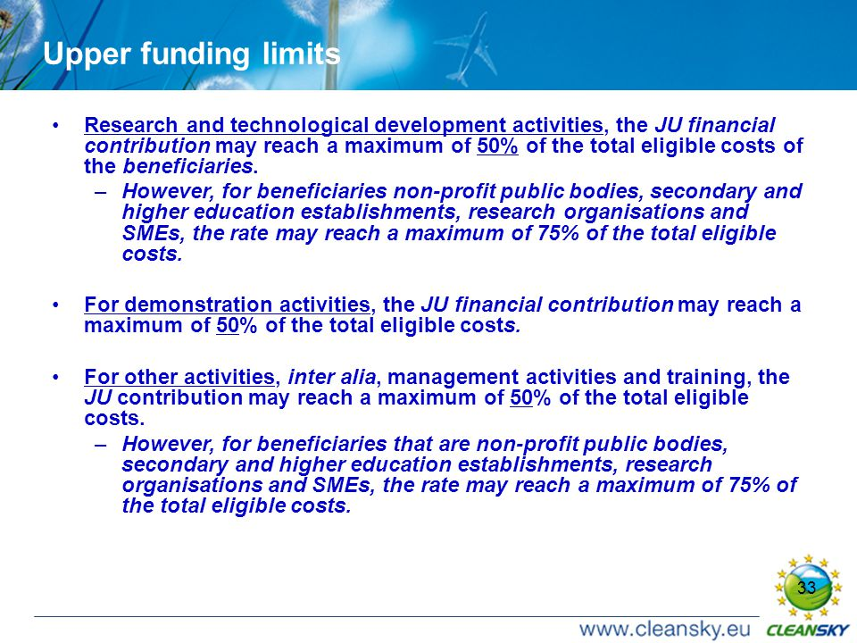 33 Upper funding limits Research and technological development activities, the JU financial contribution may reach a maximum of 50% of the total eligible costs of the beneficiaries.