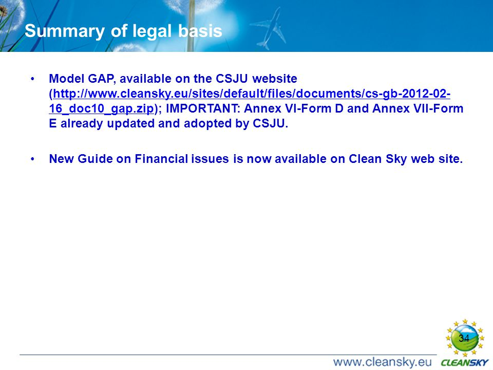 34 Summary of legal basis Model GAP, available on the CSJU website (http://www.cleansky.eu/sites/default/files/documents/cs-gb-2012-02- 16_doc10_gap.zip); IMPORTANT: Annex VI-Form D and Annex VII-Form E already updated and adopted by CSJU.http://www.cleansky.eu/sites/default/files/documents/cs-gb-2012-02- 16_doc10_gap.zip New Guide on Financial issues is now available on Clean Sky web site.