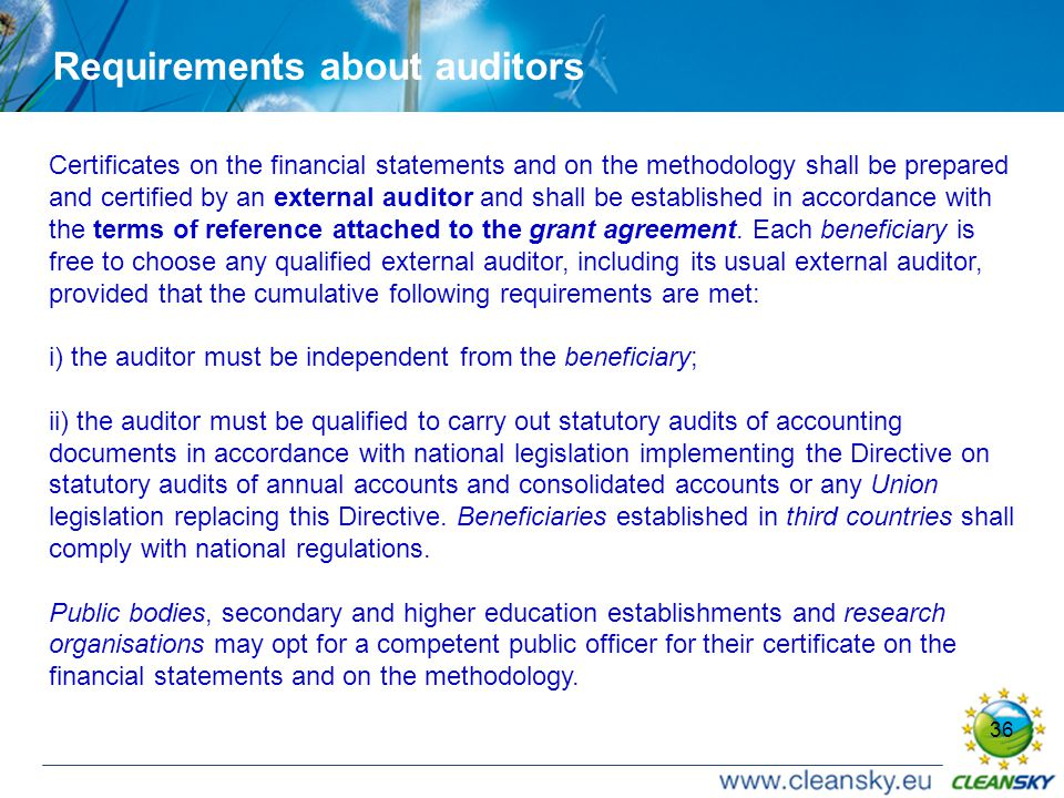 36 Requirements about auditors Certificates on the financial statements and on the methodology shall be prepared and certified by an external auditor and shall be established in accordance with the terms of reference attached to the grant agreement.